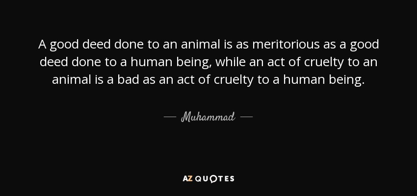 A good deed done to an animal is as meritorious as a good deed done to a human being, while an act of cruelty to an animal is a bad as an act of cruelty to a human being. - Muhammad