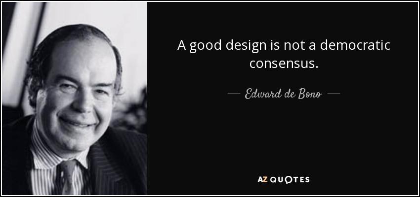 A good design is not a democratic consensus. - Edward de Bono