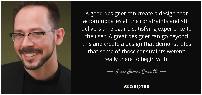 A good designer can create a design that accommodates all the constraints and still delivers an elegant, satisfying experience to the user. A great designer can go beyond this and create a design that demonstrates that some of those constraints weren't really there to begin with. - Jesse James Garrett
