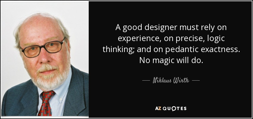 A good designer must rely on experience, on precise, logic thinking; and on pedantic exactness. No magic will do. - Niklaus Wirth