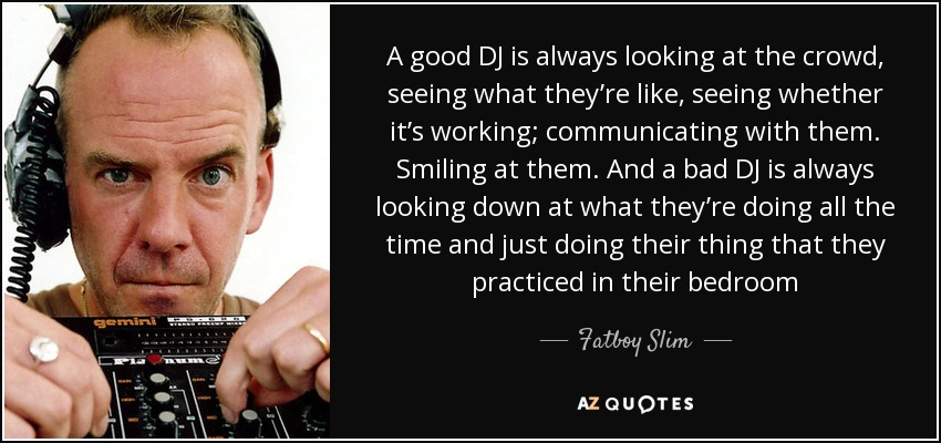 A good DJ is always looking at the crowd, seeing what they're like, seeing whether it's working; communicating with them. Smiling at them. And a bad DJ is always looking down at what they're doing all the time and just doing their thing that they practiced in their bedroom - Fatboy Slim