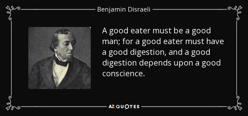 A good eater must be a good man; for a good eater must have a good digestion, and a good digestion depends upon a good conscience. - Benjamin Disraeli