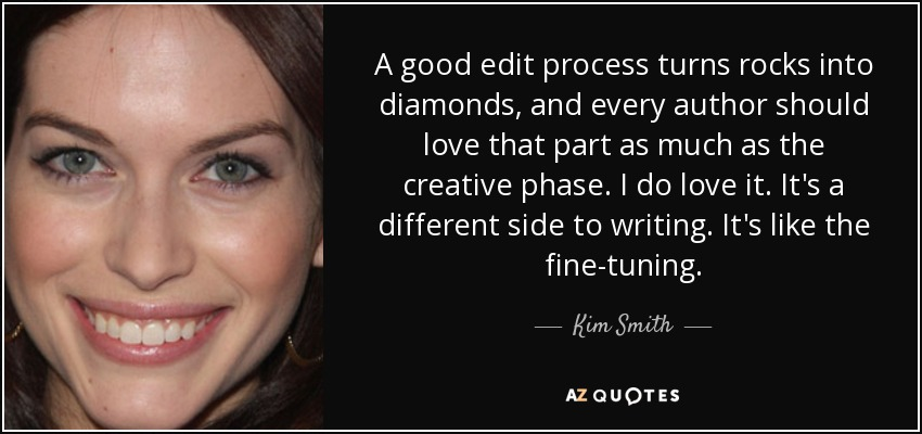 A good edit process turns rocks into diamonds, and every author should love that part as much as the creative phase. I do love it. It's a different side to writing. It's like the fine-tuning. - Kim Smith