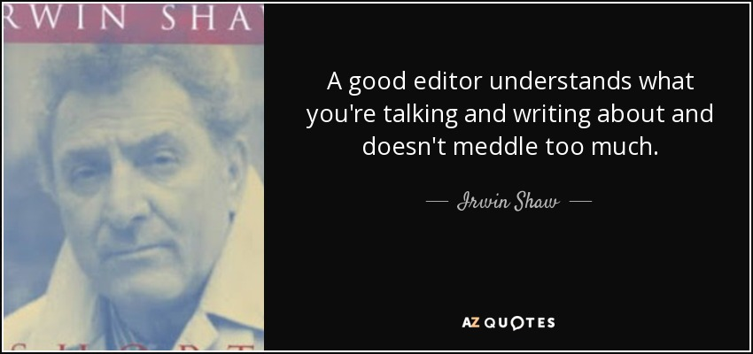 A good editor understands what you're talking and writing about and doesn't meddle too much. - Irwin Shaw