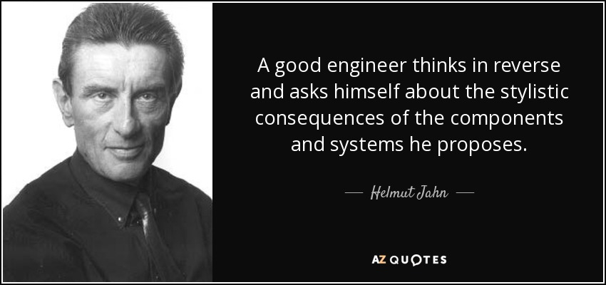 A good engineer thinks in reverse and asks himself about the stylistic consequences of the components and systems he proposes. - Helmut Jahn