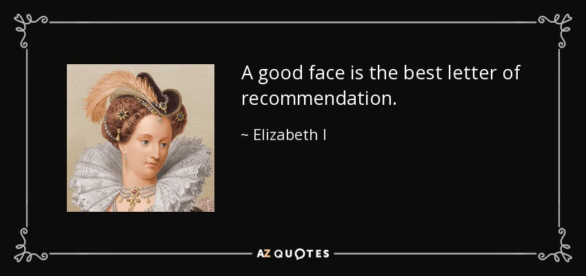 A good face is the best letter of recommendation. - Elizabeth I