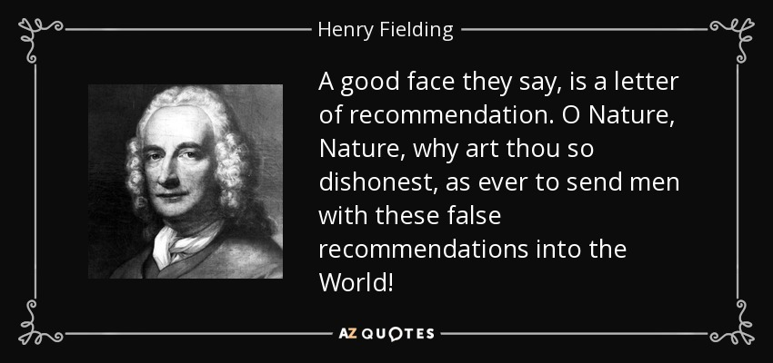 A good face they say, is a letter of recommendation. O Nature, Nature, why art thou so dishonest, as ever to send men with these false recommendations into the World! - Henry Fielding