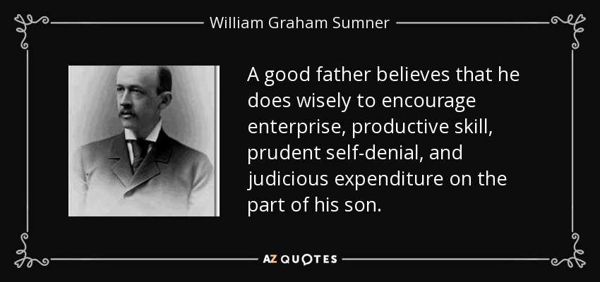 A good father believes that he does wisely to encourage enterprise, productive skill, prudent self-denial, and judicious expenditure on the part of his son. - William Graham Sumner