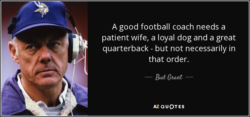 A good football coach needs a patient wife, a loyal dog and a great quarterback - but not necessarily in that order. - Bud Grant