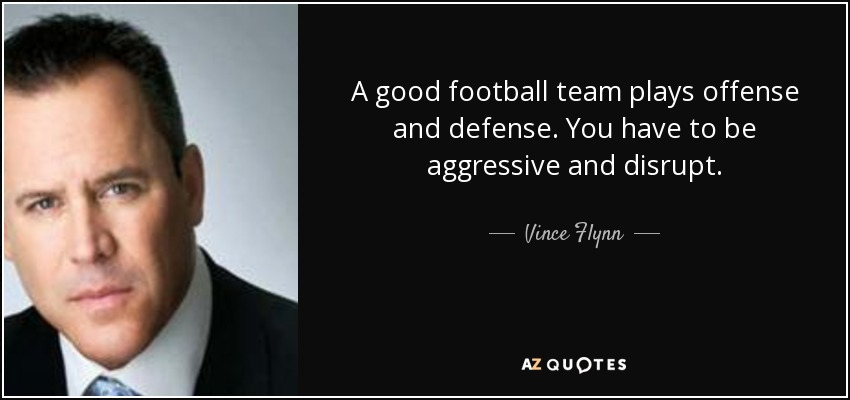 A good football team plays offense and defense. You have to be aggressive and disrupt. - Vince Flynn