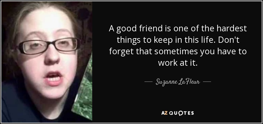 Suzanne Lafleur Quote A Good Friend Is One Of The Hardest Things To