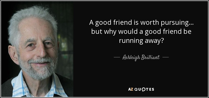 A good friend is worth pursuing... but why would a good friend be running away? - Ashleigh Brilliant