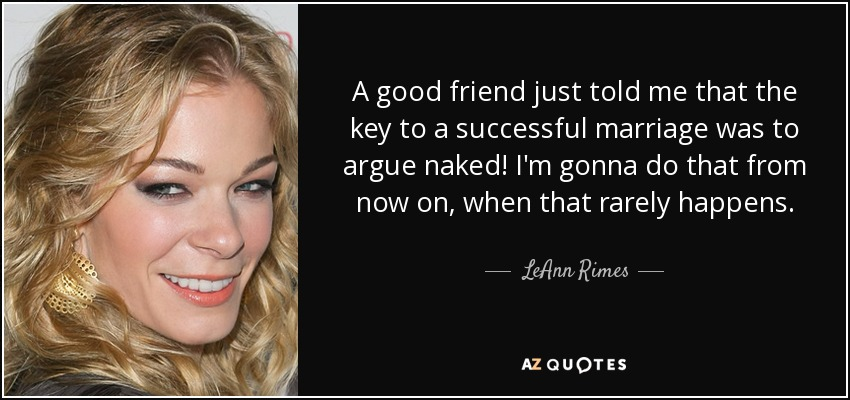 A good friend just told me that the key to a successful marriage was to argue naked! I'm gonna do that from now on, when that rarely happens. - LeAnn Rimes