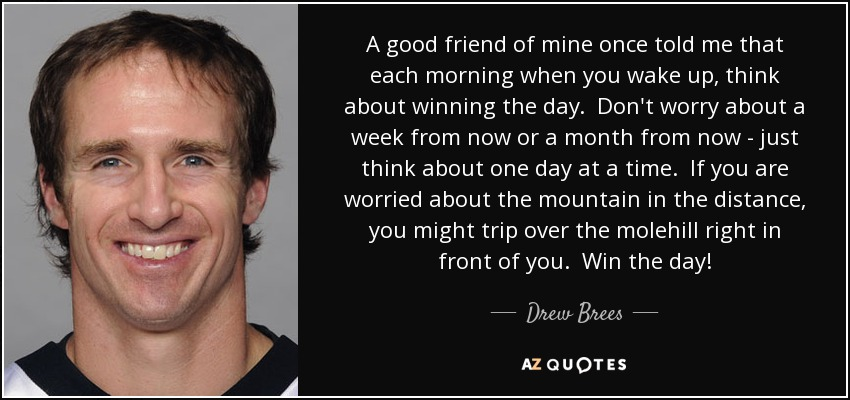 A good friend of mine once told me that each morning when you wake up, think about winning the day. Don't worry about a week from now or a month from now - just think about one day at a time. If you are worried about the mountain in the distance, you might trip over the molehill right in front of you. Win the day! - Drew Brees