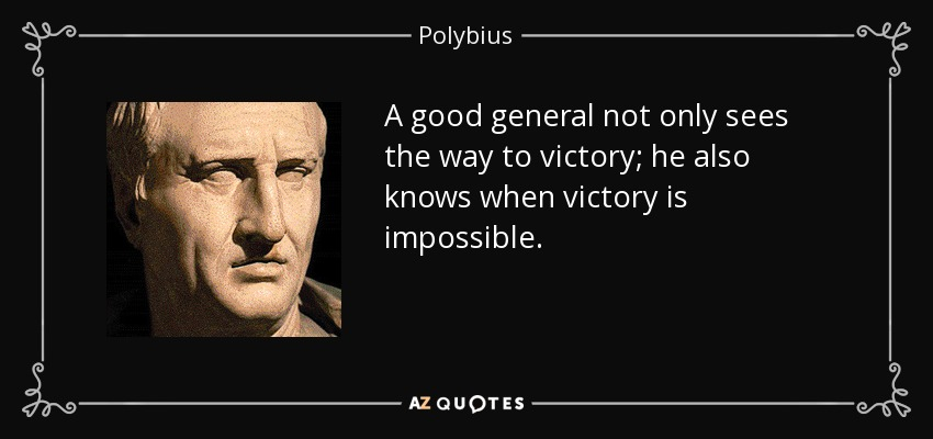 A good general not only sees the way to victory; he also knows when victory is impossible. - Polybius
