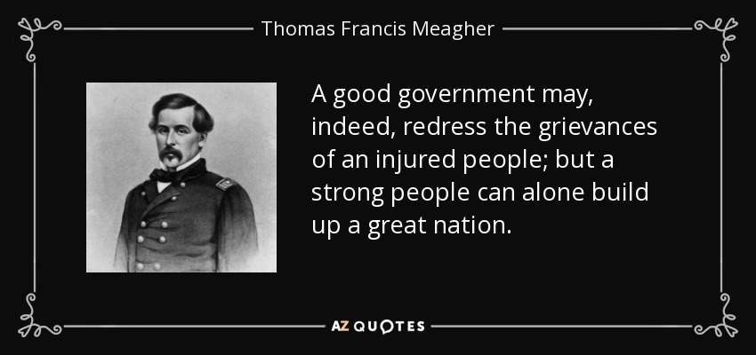 A good government may, indeed, redress the grievances of an injured people; but a strong people can alone build up a great nation. - Thomas Francis Meagher