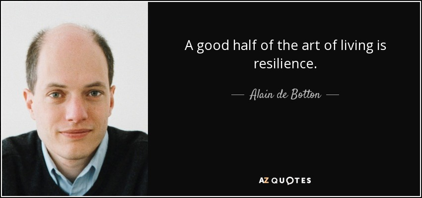 A good half of the art of living is resilience. - Alain de Botton