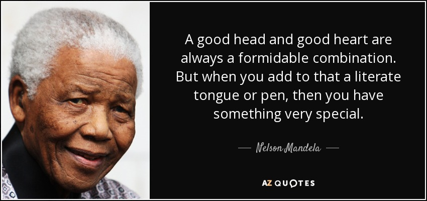 A good head and good heart are always a formidable combination. But when you add to that a literate tongue or pen, then you have something very special. - Nelson Mandela