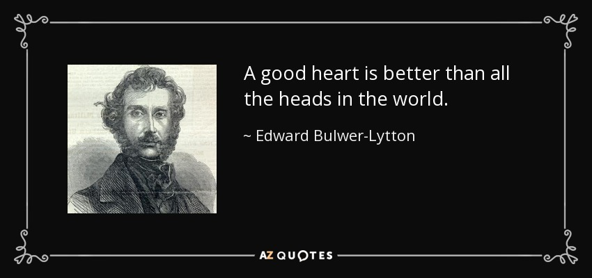 A good heart is better than all the heads in the world. - Edward Bulwer-Lytton, 1st Baron Lytton