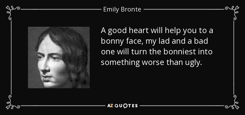 A good heart will help you to a bonny face, my lad and a bad one will turn the bonniest into something worse than ugly. - Emily Bronte