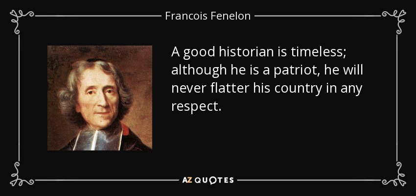 A good historian is timeless; although he is a patriot, he will never flatter his country in any respect. - Francois Fenelon