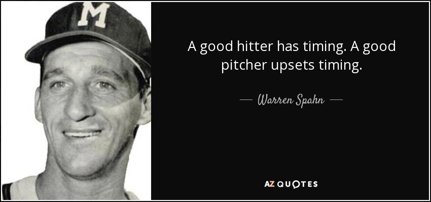 A good hitter has timing. A good pitcher upsets timing. - Warren Spahn
