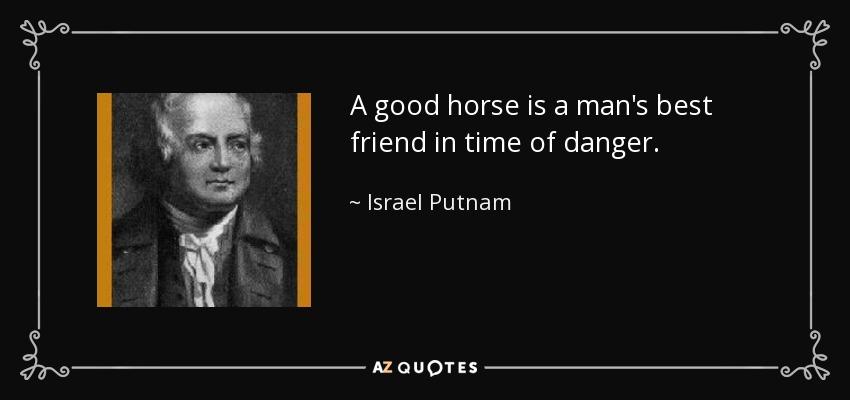 A good horse is a man's best friend in time of danger. - Israel Putnam