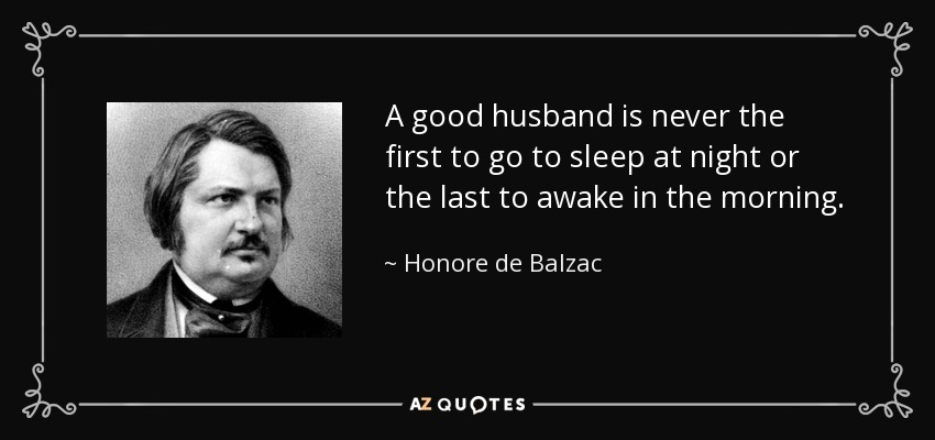 A good husband is never the first to go to sleep at night or the last to awake in the morning. - Honore de Balzac