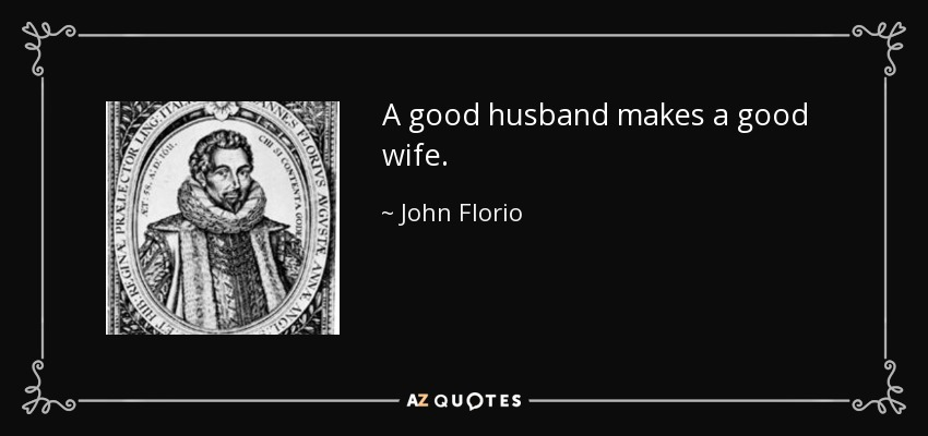 A good husband makes a good wife. - John Florio