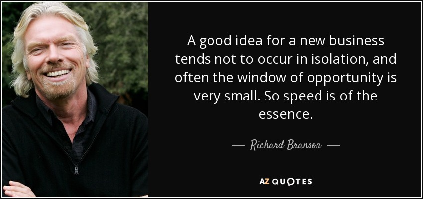 A good idea for a new business tends not to occur in isolation, and often the window of opportunity is very small. So speed is of the essence. - Richard Branson