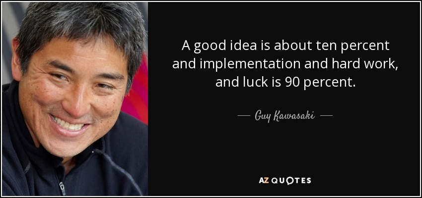 A good idea is about ten percent and implementation and hard work, and luck is 90 percent. - Guy Kawasaki