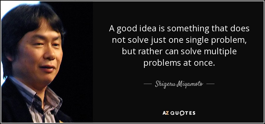 A good idea is something that does not solve just one single problem, but rather can solve multiple problems at once. - Shigeru Miyamoto
