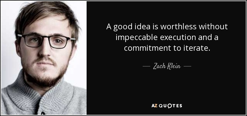 A good idea is worthless without impeccable execution and a commitment to iterate. - Zach Klein