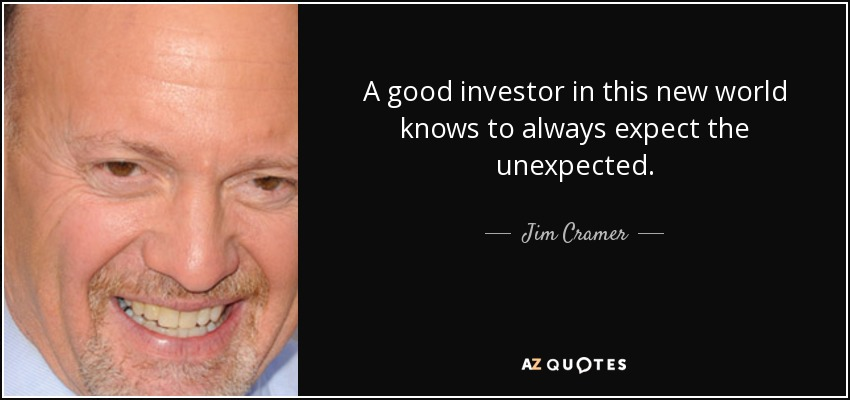 A good investor in this new world knows to always expect the unexpected. - Jim Cramer