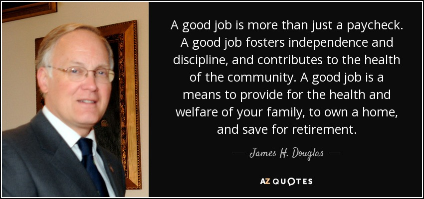 A good job is more than just a paycheck. A good job fosters independence and discipline, and contributes to the health of the community. A good job is a means to provide for the health and welfare of your family, to own a home, and save for retirement. - James H. Douglas