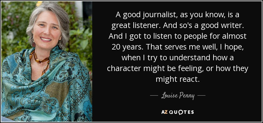 A good journalist, as you know, is a great listener. And so's a good writer. And I got to listen to people for almost 20 years. That serves me well, I hope, when I try to understand how a character might be feeling, or how they might react. - Louise Penny