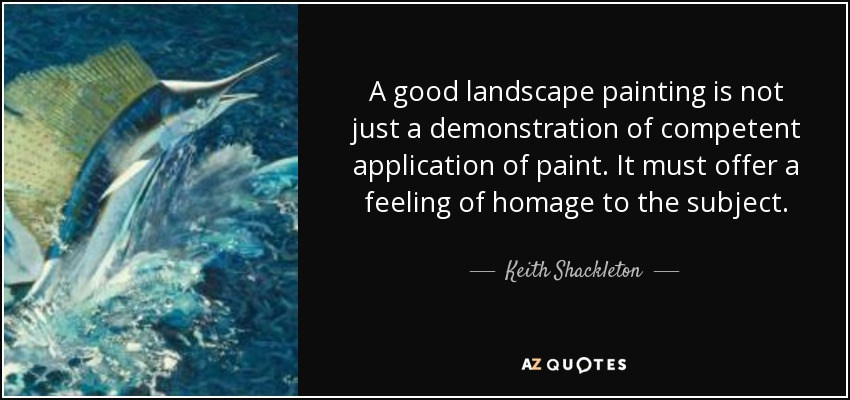 A good landscape painting is not just a demonstration of competent application of paint. It must offer a feeling of homage to the subject. - Keith Shackleton