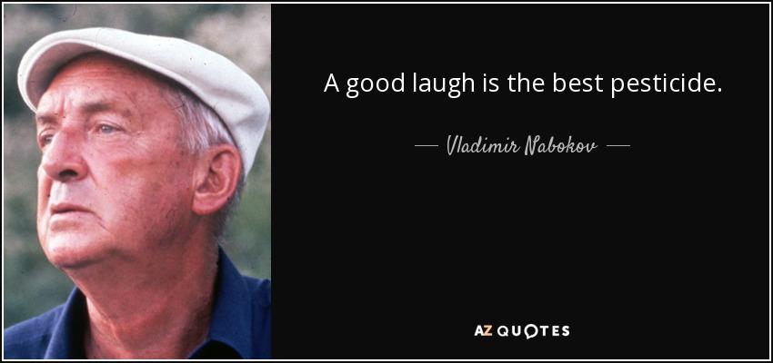A good laugh is the best pesticide. - Vladimir Nabokov