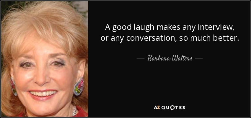 A good laugh makes any interview, or any conversation, so much better. - Barbara Walters