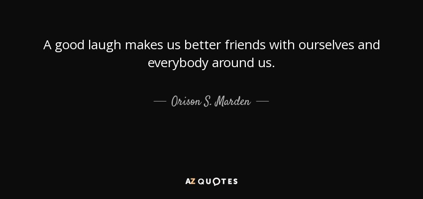 A good laugh makes us better friends with ourselves and everybody around us. - Orison S. Marden