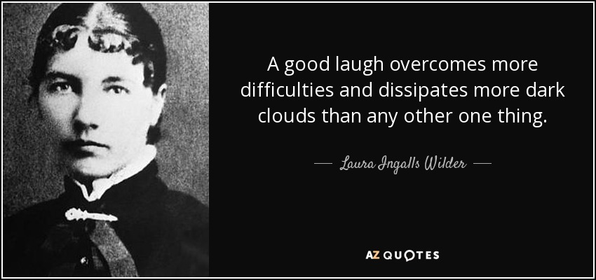 A good laugh overcomes more difficulties and dissipates more dark clouds than any other one thing. - Laura Ingalls Wilder