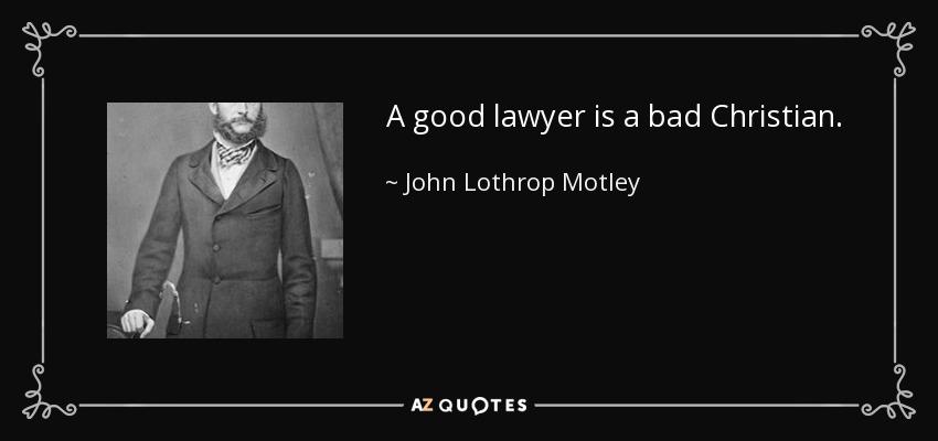A good lawyer is a bad Christian. - John Lothrop Motley