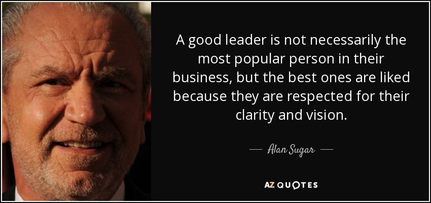 A good leader is not necessarily the most popular person in their business, but the best ones are liked because they are respected for their clarity and vision. - Alan Sugar