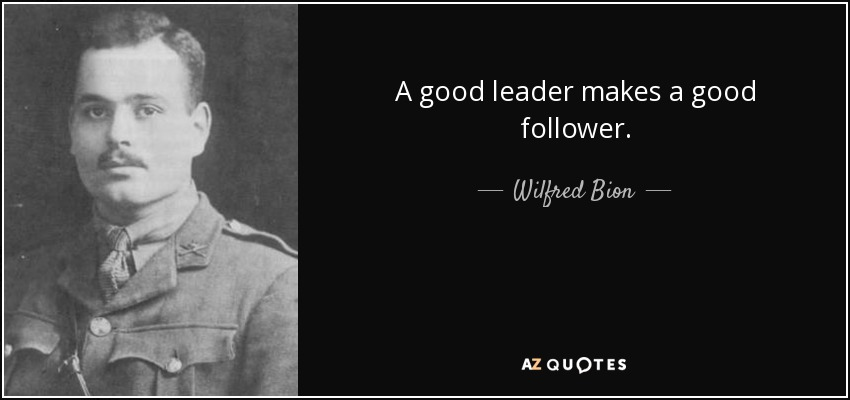 A good leader makes a good follower. - Wilfred Bion
