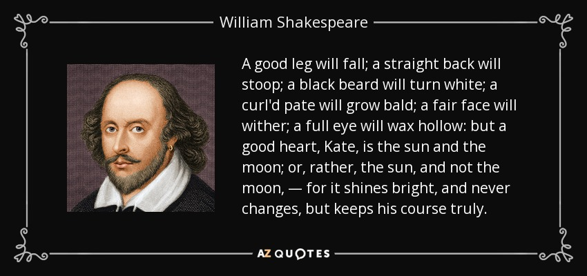 A good leg will fall; a straight back will stoop; a black beard will turn white; a curl'd pate will grow bald; a fair face will wither; a full eye will wax hollow: but a good heart, Kate, is the sun and the moon; or, rather, the sun, and not the moon, — for it shines bright, and never changes, but keeps his course truly. - William Shakespeare