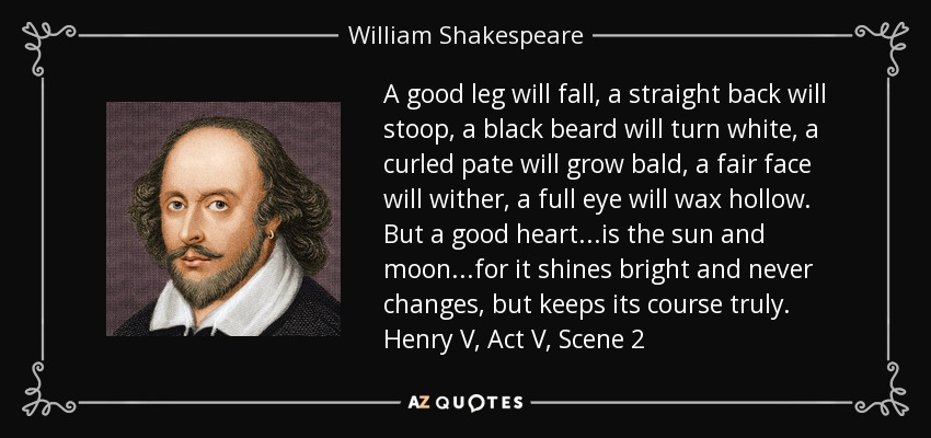 A good leg will fall, a straight back will stoop, a black beard will turn white, a curled pate will grow bald, a fair face will wither, a full eye will wax hollow. But a good heart...is the sun and moon...for it shines bright and never changes, but keeps its course truly. Henry V, Act V, Scene 2 - William Shakespeare