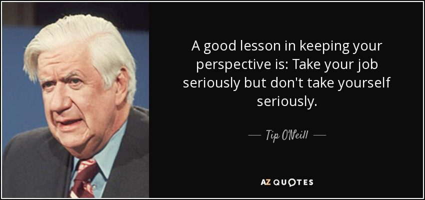 A good lesson in keeping your perspective is: Take your job seriously but don't take yourself seriously. - Tip O'Neill