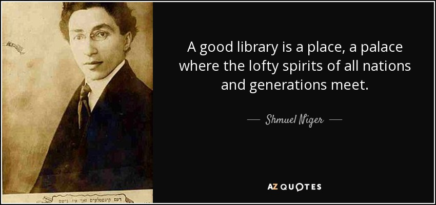 A good library is a place, a palace where the lofty spirits of all nations and generations meet. - Shmuel Niger