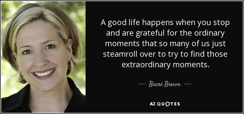 A good life happens when you stop and are grateful for the ordinary moments that so many of us just steamroll over to try to find those extraordinary moments. - Brené Brown