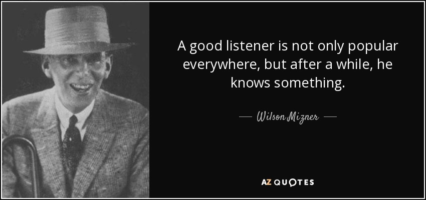 A good listener is not only popular everywhere, but after a while, he knows something. - Wilson Mizner